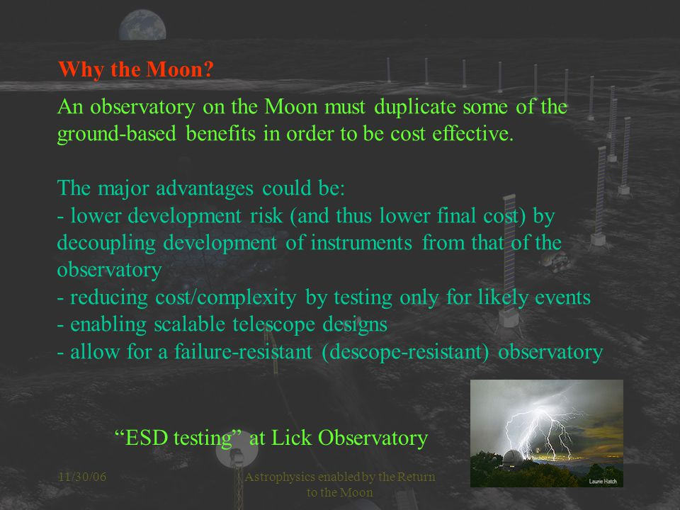 11/30/06Astrophysics enabled by the Return to the Moon Building instruments for a lunar facility Single side: Instruments operated from a lunar facility wouldn't need redundant sides as long as the design is modular and thus enables simple repairs.