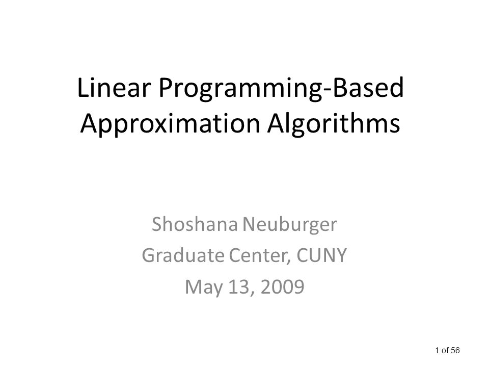 1 of 56 Linear Programming-Based Approximation Algorithms Shoshana Neuburger Graduate Center, CUNY May 13, 2009