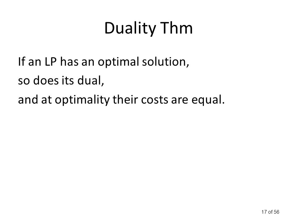 17 of 56 Duality Thm If an LP has an optimal solution, so does its dual, and at optimality their costs are equal.