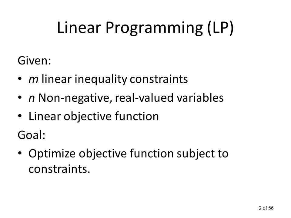 2 of 56 Linear Programming (LP) Given: m linear inequality constraints n Non-negative, real-valued variables Linear objective function Goal: Optimize objective function subject to constraints.