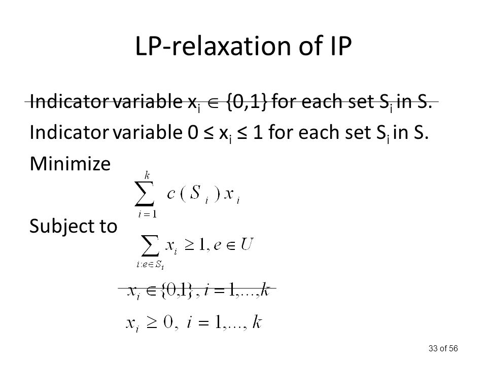 33 of 56 LP-relaxation of IP Indicator variable x i  {0,1} for each set S i in S.