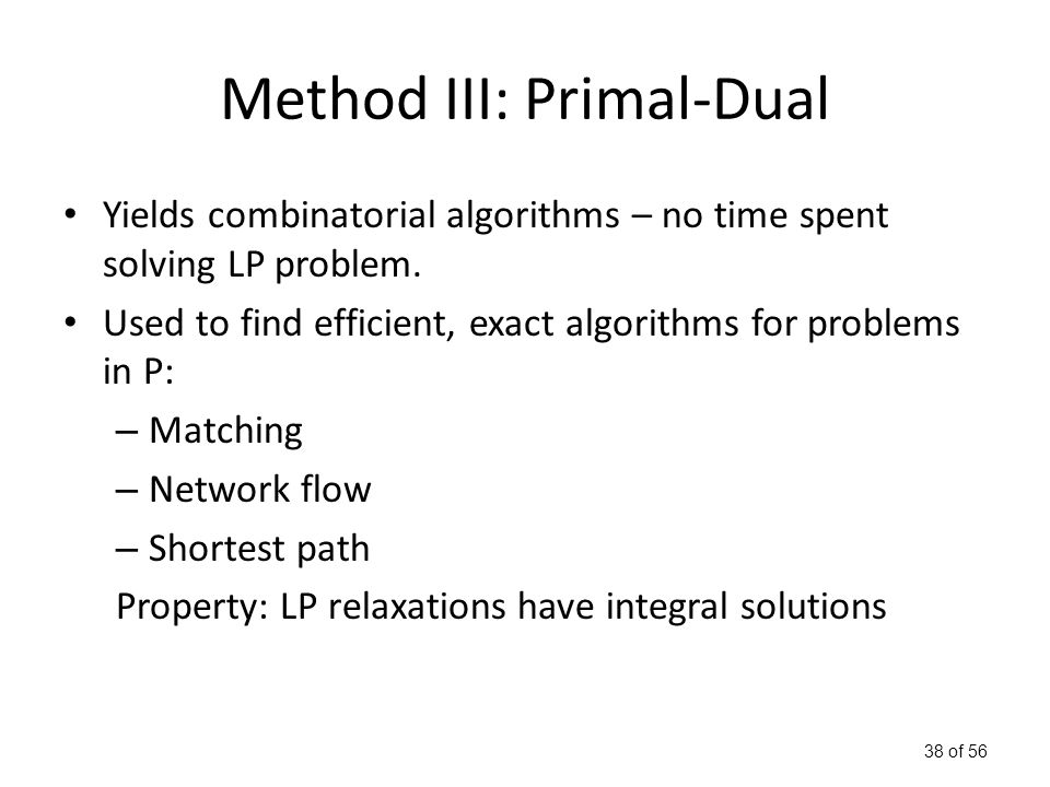 38 of 56 Method III: Primal-Dual Yields combinatorial algorithms – no time spent solving LP problem.