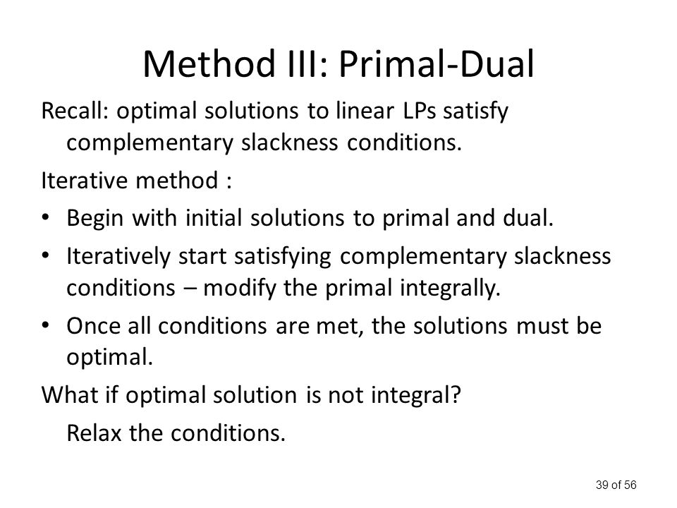 39 of 56 Method III: Primal-Dual Recall: optimal solutions to linear LPs satisfy complementary slackness conditions.