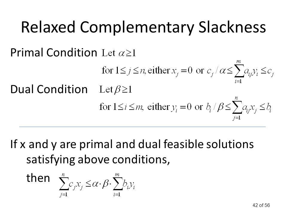 42 of 56 Relaxed Complementary Slackness Primal Condition Dual Condition If x and y are primal and dual feasible solutions satisfying above conditions, then