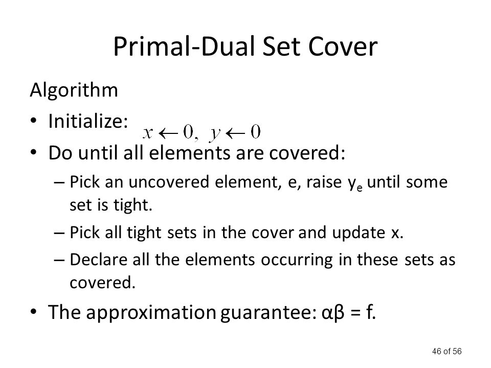 46 of 56 Primal-Dual Set Cover Algorithm Initialize: Do until all elements are covered: – Pick an uncovered element, e, raise y e until some set is tight.