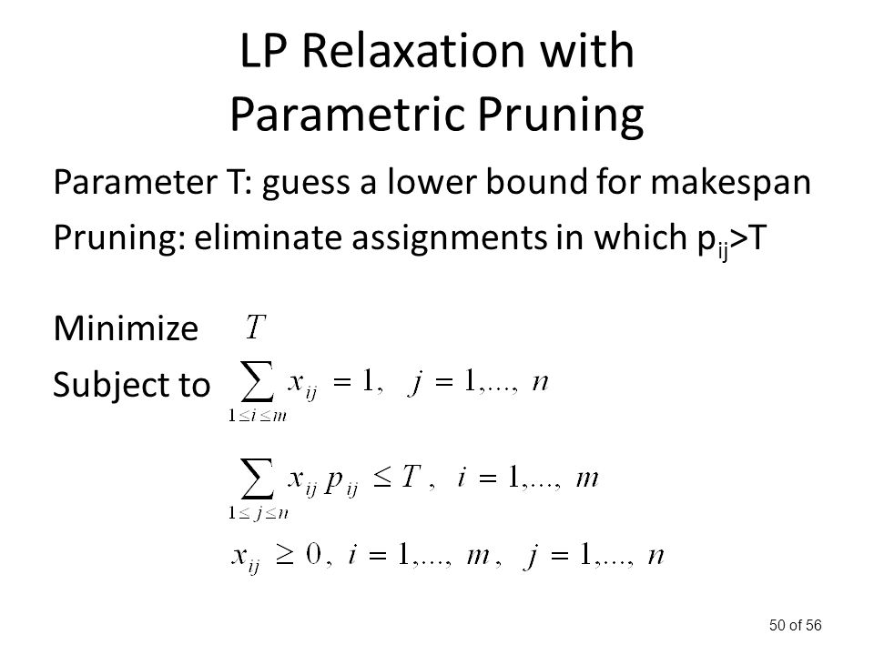 50 of 56 LP Relaxation with Parametric Pruning Parameter T: guess a lower bound for makespan Pruning: eliminate assignments in which p ij >T Minimize Subject to