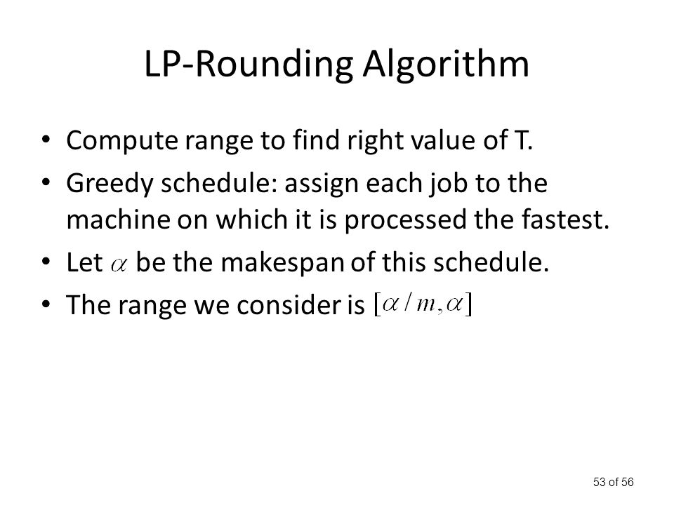 53 of 56 LP-Rounding Algorithm Compute range to find right value of T.