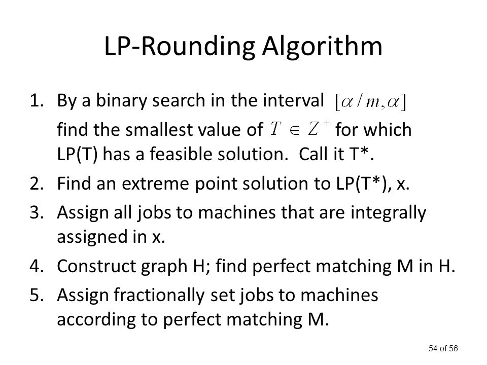 54 of 56 LP-Rounding Algorithm 1.By a binary search in the interval find the smallest value of for which LP(T) has a feasible solution.