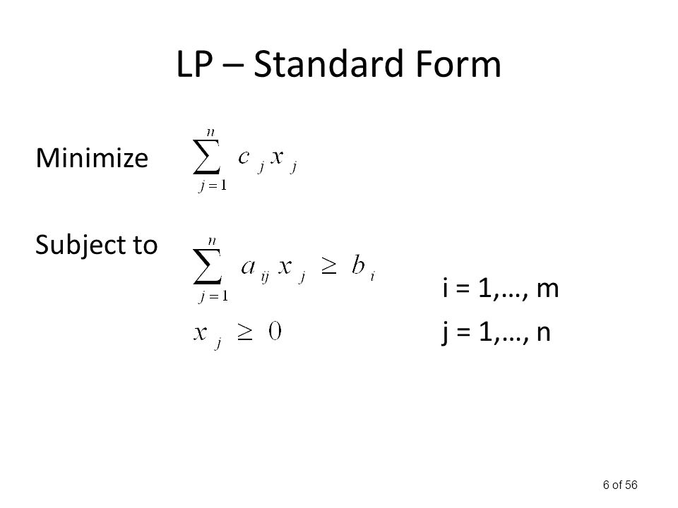 7 of 56 LP – Standard Form In matrix form: min cx Subject to Ax ≥ b and x ≥ 0 All LP problems can be transformed to the standard form in poly time.