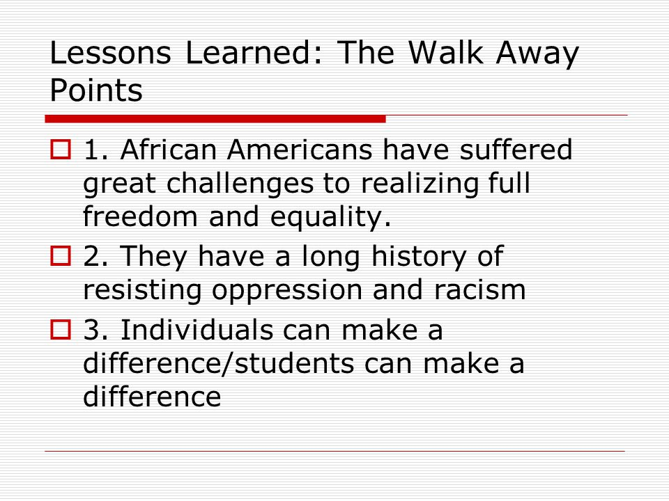 Lessons Learned: The Walk Away Points  1. African Americans have suffered great challenges to realizing full freedom and equality.  2. They have a l