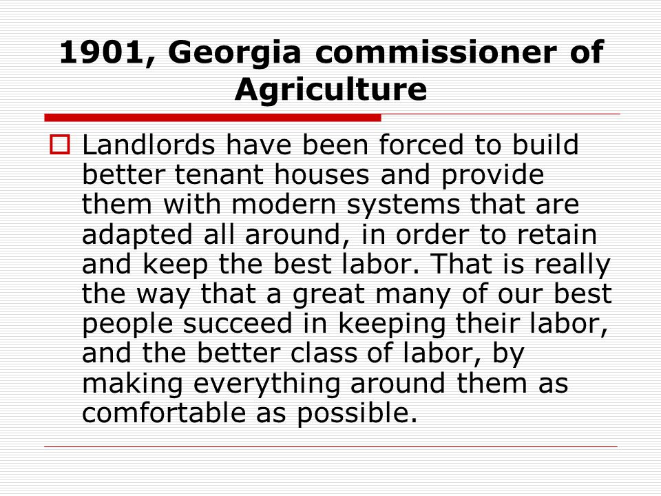 1901, Georgia commissioner of Agriculture  Landlords have been forced to build better tenant houses and provide them with modern systems that are ada