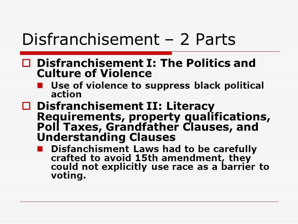 Disfranchisement – 2 Parts  Disfranchisement I: The Politics and Culture of Violence Use of violence to suppress black political action  Disfranchis