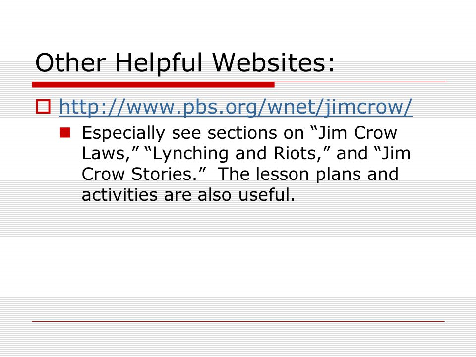"""Other Helpful Websites:  http://www.pbs.org/wnet/jimcrow/ http://www.pbs.org/wnet/jimcrow/ Especially see sections on """"Jim Crow Laws,"""" """"Lynching and"""