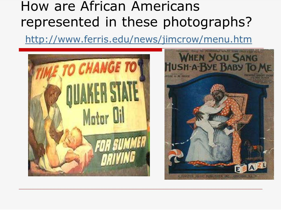 How are African Americans represented in these photographs? http://www.ferris.edu/news/jimcrow/menu.htm http://www.ferris.edu/news/jimcrow/menu.htm