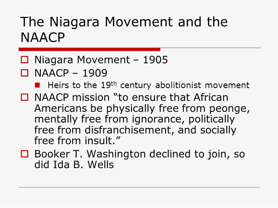 """The Niagara Movement and the NAACP  Niagara Movement – 1905  NAACP – 1909 Heirs to the 19 th century abolitionist movement  NAACP mission """"to ensur"""