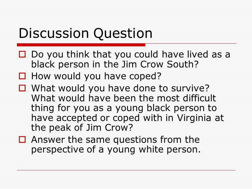 Discussion Question  Do you think that you could have lived as a black person in the Jim Crow South?  How would you have coped?  What would you hav