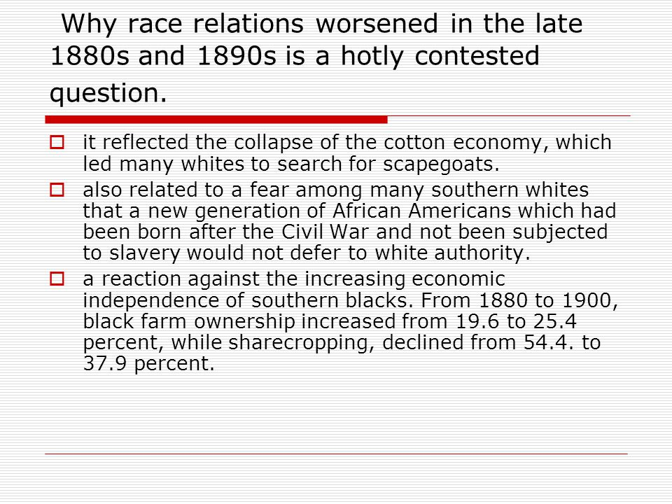 Why race relations worsened in the late 1880s and 1890s is a hotly contested question.  it reflected the collapse of the cotton economy, which led ma
