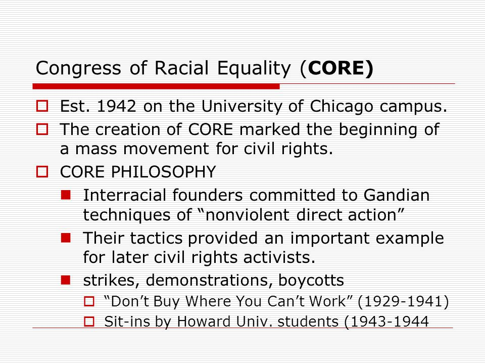 Congress of Racial Equality (CORE)  Est. 1942 on the University of Chicago campus.  The creation of CORE marked the beginning of a mass movement for
