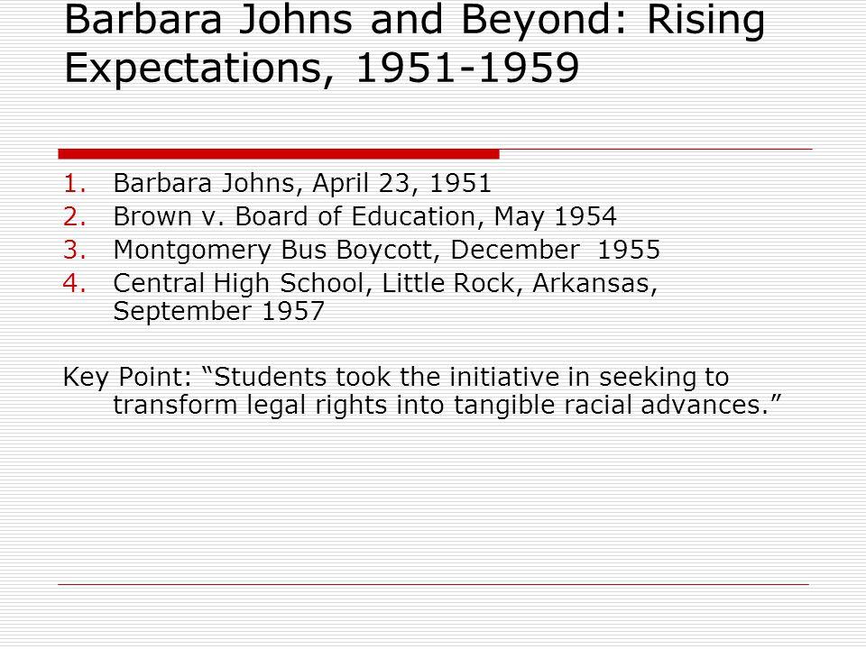 Barbara Johns and Beyond: Rising Expectations, 1951-1959 1.Barbara Johns, April 23, 1951 2.Brown v. Board of Education, May 1954 3.Montgomery Bus Boyc