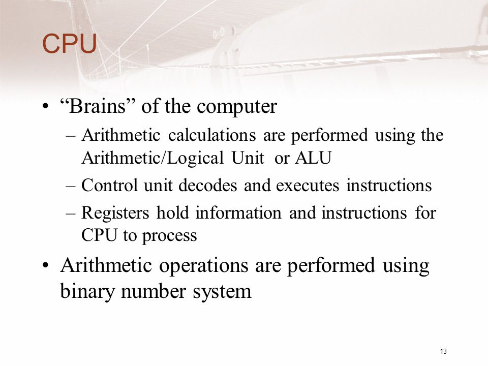 13 CPU Brains of the computer –Arithmetic calculations are performed using the Arithmetic/Logical Unit or ALU –Control unit decodes and executes instructions –Registers hold information and instructions for CPU to process Arithmetic operations are performed using binary number system