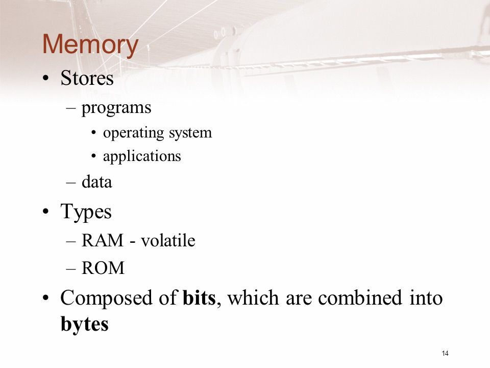 14 Memory Stores –programs operating system applications –data Types –RAM - volatile –ROM Composed of bits, which are combined into bytes