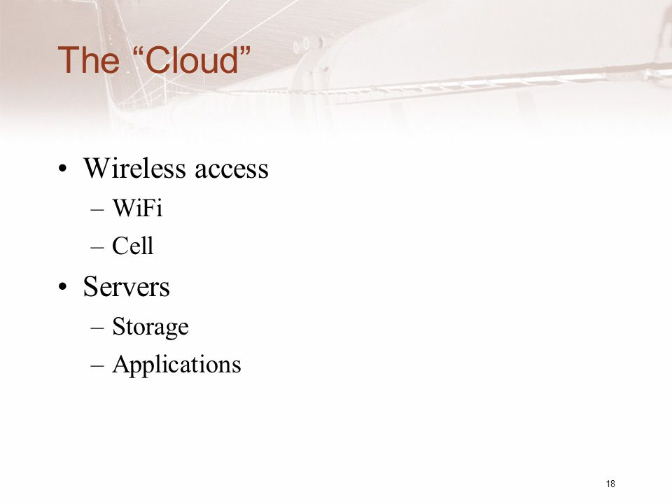 The Cloud Wireless access –WiFi –Cell Servers –Storage –Applications 18