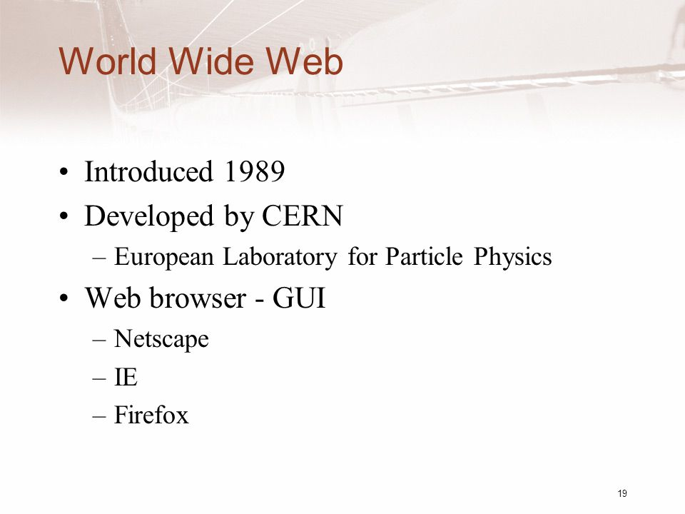 19 World Wide Web Introduced 1989 Developed by CERN –European Laboratory for Particle Physics Web browser - GUI –Netscape –IE –Firefox