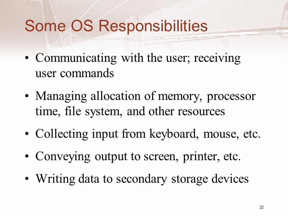 22 Some OS Responsibilities Communicating with the user; receiving user commands Managing allocation of memory, processor time, file system, and other resources Collecting input from keyboard, mouse, etc.