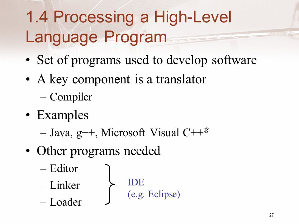 27 1.4 Processing a High-Level Language Program Set of programs used to develop software A key component is a translator –Compiler Examples –Java, g++, Microsoft Visual C++ ® Other programs needed –Editor –Linker –Loader IDE (e.g.