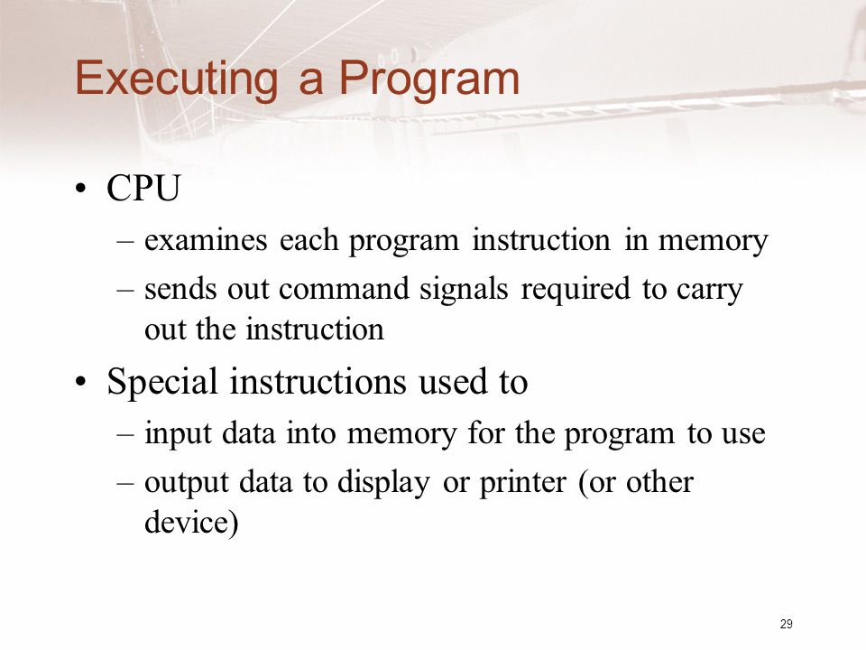 29 Executing a Program CPU –examines each program instruction in memory –sends out command signals required to carry out the instruction Special instructions used to –input data into memory for the program to use –output data to display or printer (or other device)