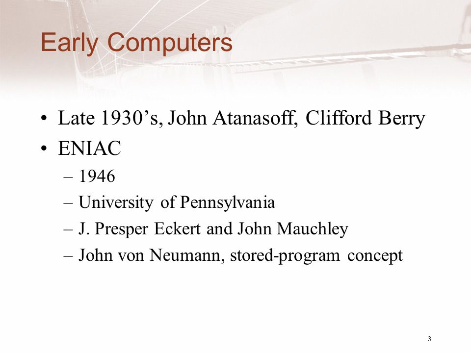 3 Early Computers Late 1930's, John Atanasoff, Clifford Berry ENIAC –1946 –University of Pennsylvania –J.