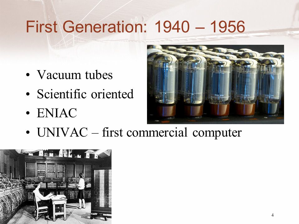 First Generation: 1940 – 1956 Vacuum tubes Scientific oriented ENIAC UNIVAC – first commercial computer 4