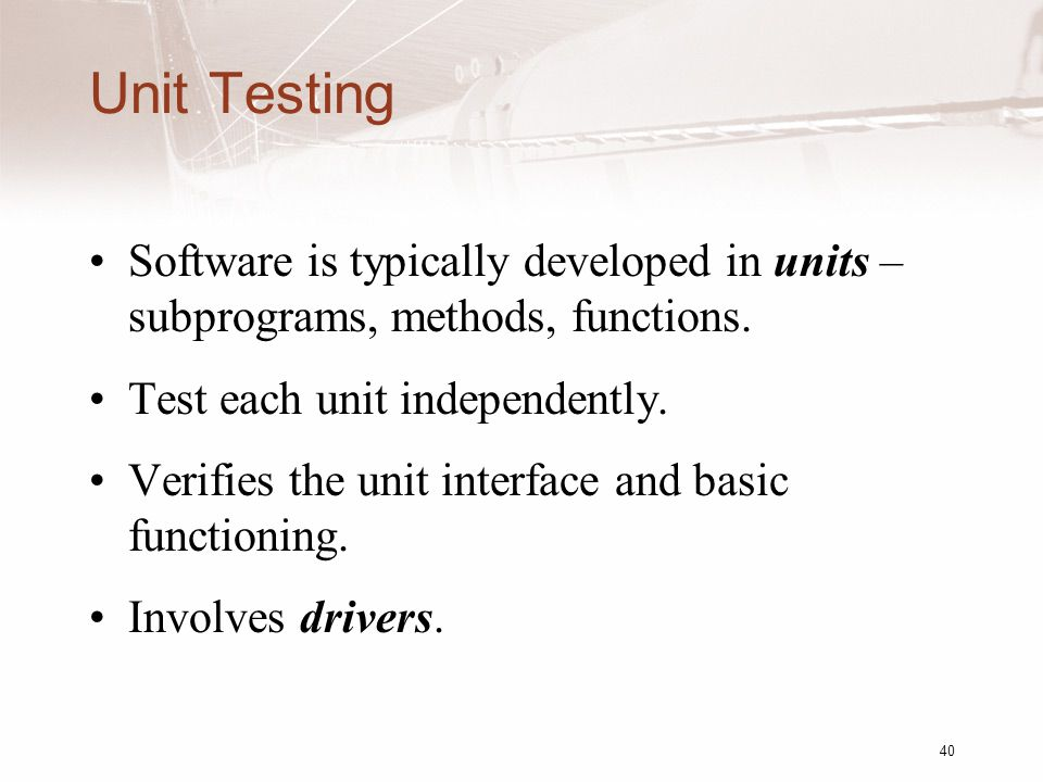 Unit Testing Software is typically developed in units – subprograms, methods, functions.