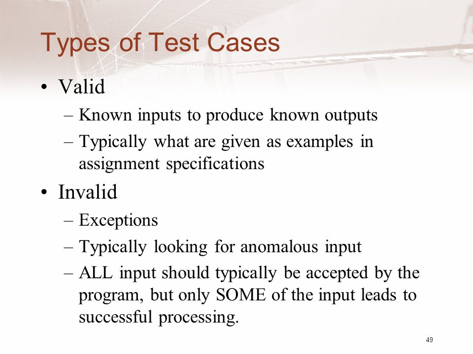 Types of Test Cases Valid –Known inputs to produce known outputs –Typically what are given as examples in assignment specifications Invalid –Exceptions –Typically looking for anomalous input –ALL input should typically be accepted by the program, but only SOME of the input leads to successful processing.