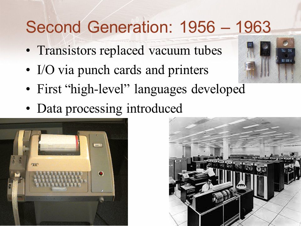 Second Generation: 1956 – 1963 Transistors replaced vacuum tubes I/O via punch cards and printers First high-level languages developed Data processing introduced 5