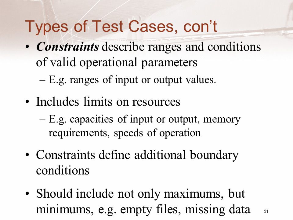 Types of Test Cases, con't Constraints describe ranges and conditions of valid operational parameters –E.g.