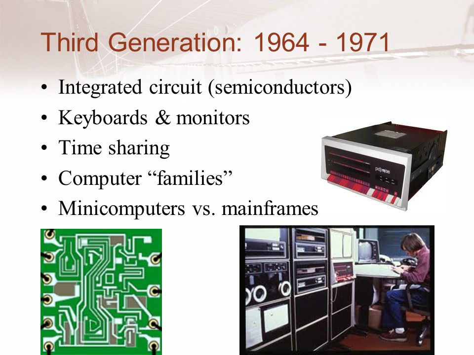 Third Generation: 1964 - 1971 Integrated circuit (semiconductors) Keyboards & monitors Time sharing Computer families Minicomputers vs.