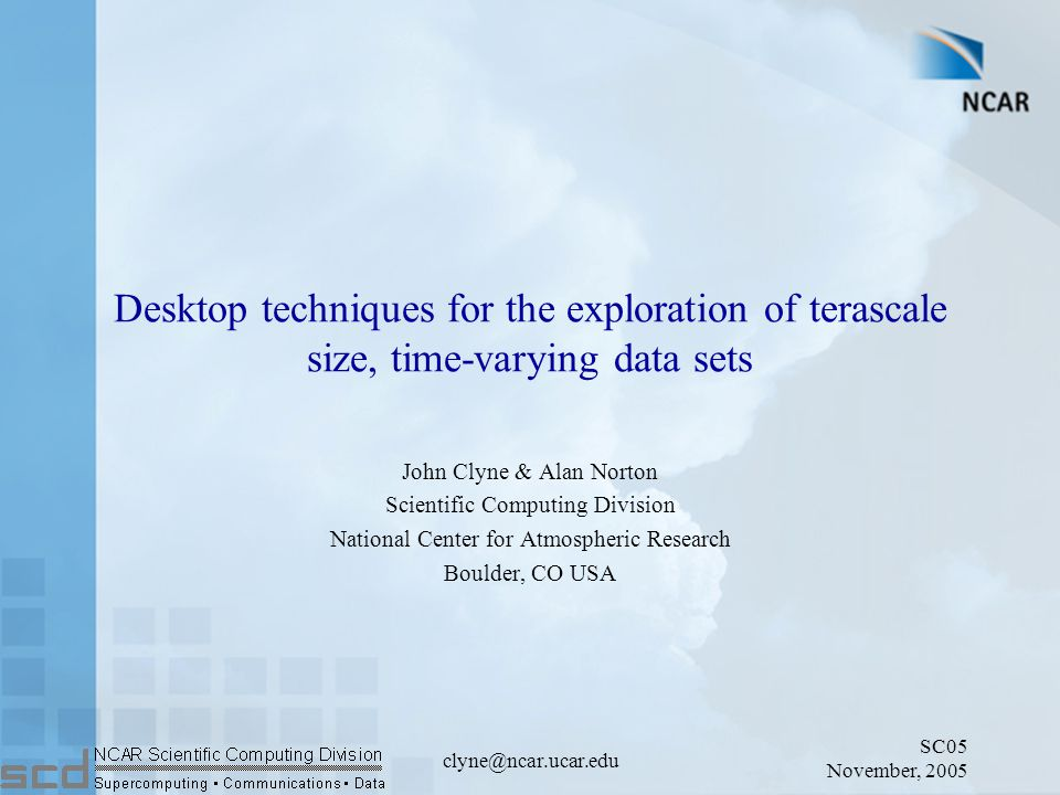 SC05 November, 2005 clyne@ncar.ucar.edu Desktop techniques for the exploration of terascale size, time-varying data sets John Clyne & Alan Norton Scientific Computing Division National Center for Atmospheric Research Boulder, CO USA