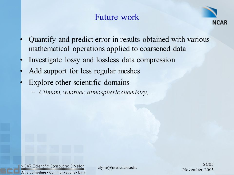 SC05 November, 2005 clyne@ncar.ucar.edu Future work Quantify and predict error in results obtained with various mathematical operations applied to coarsened data Investigate lossy and lossless data compression Add support for less regular meshes Explore other scientific domains –Climate, weather, atmospheric chemistry,…