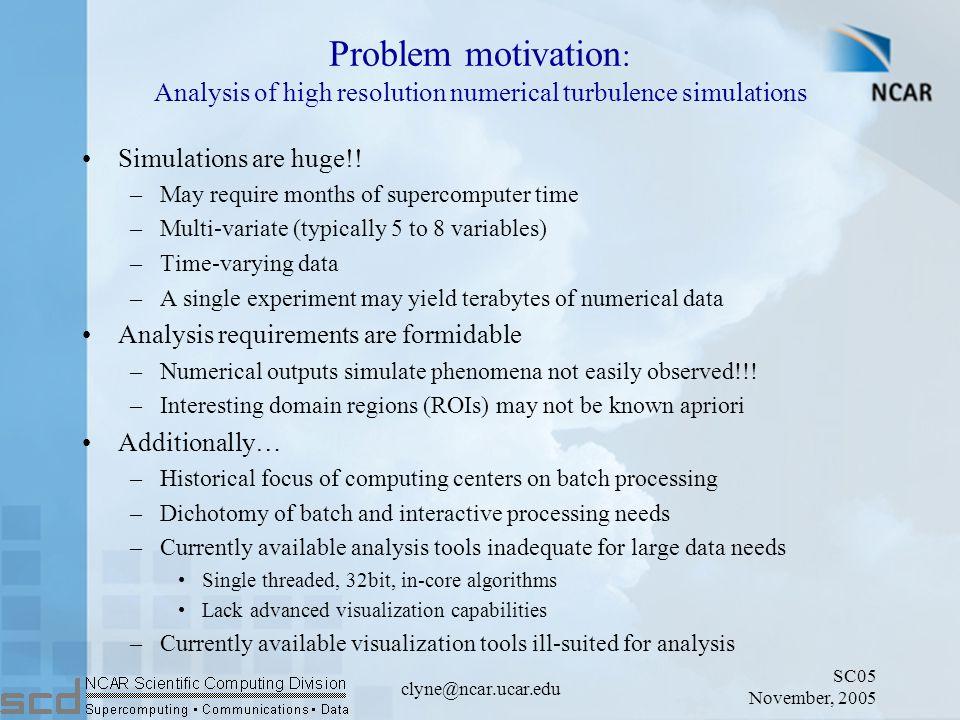 SC05 November, 2005 clyne@ncar.ucar.edu Problem motivation : Analysis of high resolution numerical turbulence simulations Simulations are huge!.