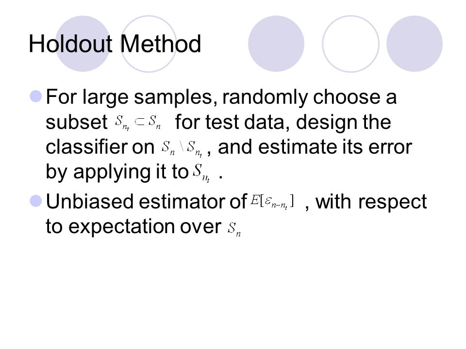 Holdout Method For large samples, randomly choose a subset for test data, design the classifier on, and estimate its error by applying it to.