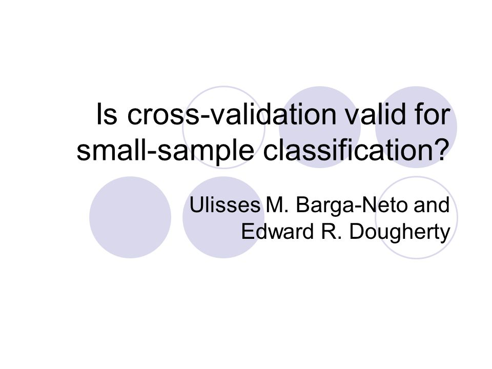 Is cross-validation valid for small-sample classification? Ulisses M. Barga-Neto and Edward R. Dougherty