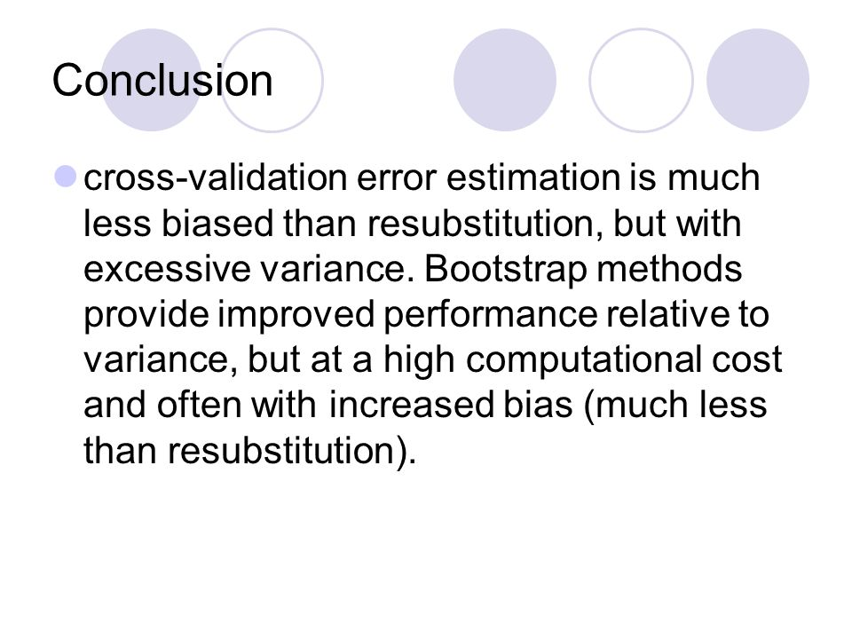 Conclusion cross-validation error estimation is much less biased than resubstitution, but with excessive variance.