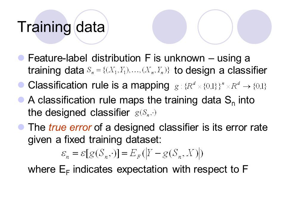 Training data Feature-label distribution F is unknown – using a training data to design a classifier Classification rule is a mapping A classification rule maps the training data S n into the designed classifier The true error of a designed classifier is its error rate given a fixed training dataset: where E F indicates expectation with respect to F