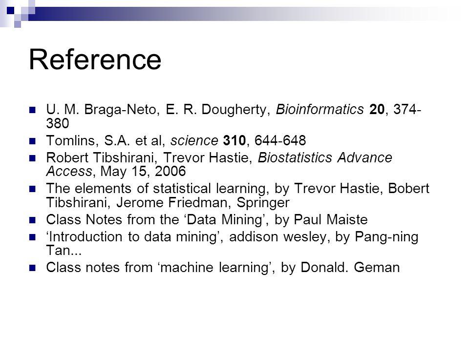 Reference U. M. Braga-Neto, E. R. Dougherty, Bioinformatics 20, 374- 380 Tomlins, S.A. et al, science 310, 644-648 Robert Tibshirani, Trevor Hastie, B
