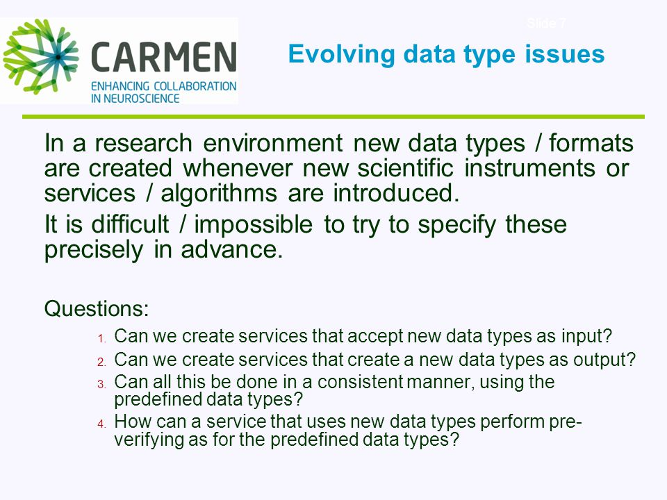 Slide 7 In a research environment new data types / formats are created whenever new scientific instruments or services / algorithms are introduced.