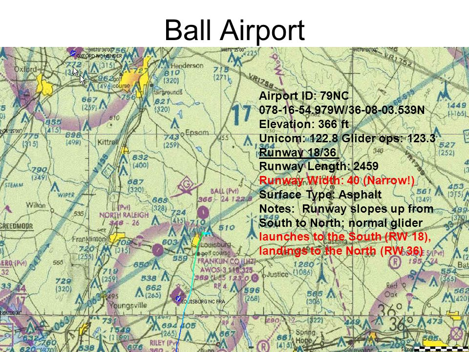 Ball Airport Airport ID: 79NC 078-16-54.979W/36-08-03.539N Elevation: 366 ft Unicom: 122.8 Glider ops: 123.3 Runway 18/36 Runway Length: 2459 Runway Width: 40 (Narrow!) Surface Type: Asphalt Notes: Runway slopes up from South to North; normal glider launches to the South (RW 18), landings to the North (RW 36)