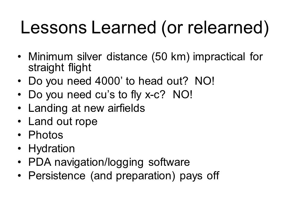 Lessons Learned (or relearned) Minimum silver distance (50 km) impractical for straight flight Do you need 4000' to head out.
