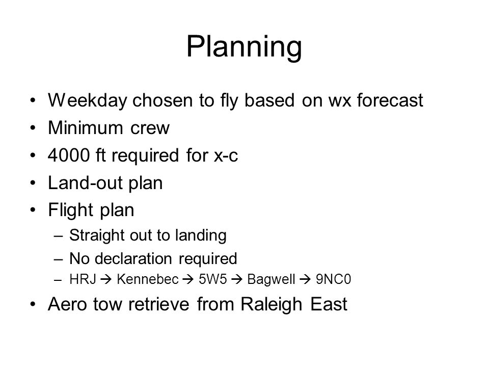 Planning Weekday chosen to fly based on wx forecast Minimum crew 4000 ft required for x-c Land-out plan Flight plan –Straight out to landing –No declaration required –HRJ  Kennebec  5W5  Bagwell  9NC0 Aero tow retrieve from Raleigh East