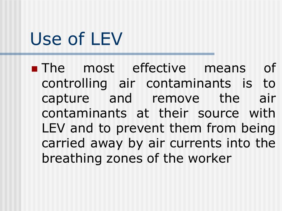 Use of LEV The most effective means of controlling air contaminants is to capture and remove the air contaminants at their source with LEV and to prev